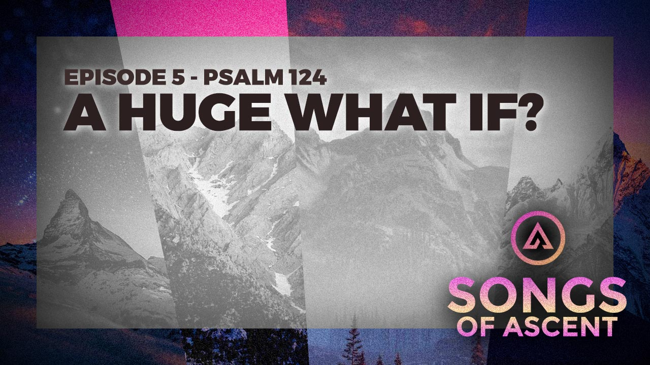 A Huge What If (Psalm 124)