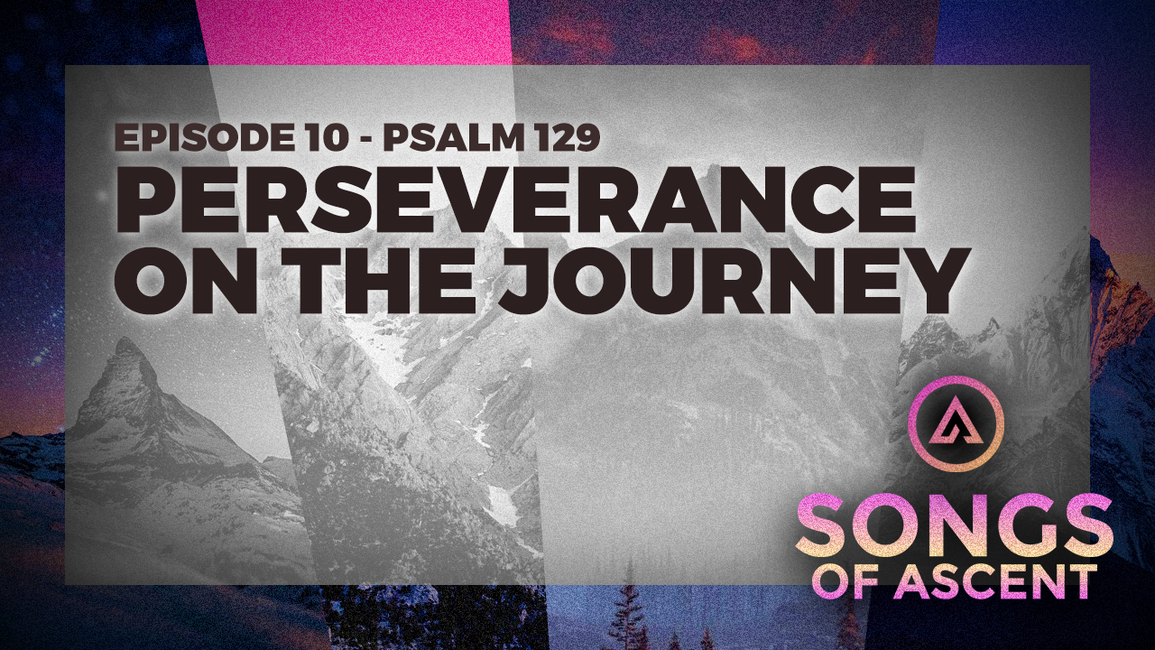 Perseverance on the Journey - Psalm 129